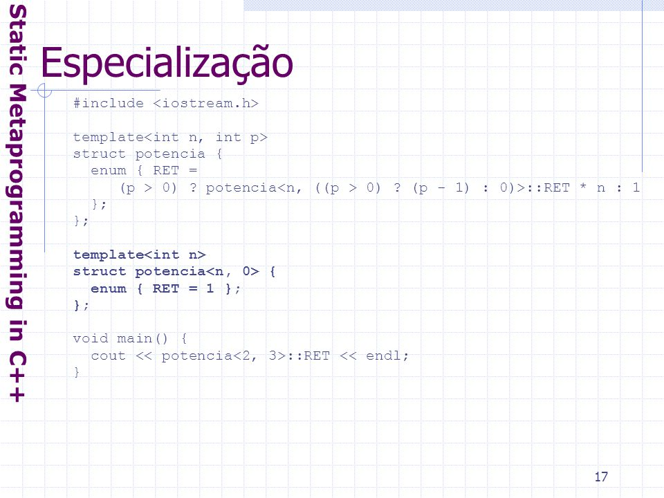 17 Especialização Static Metaprogramming in C++ #include template struct potencia { enum { RET = (p > 0) .