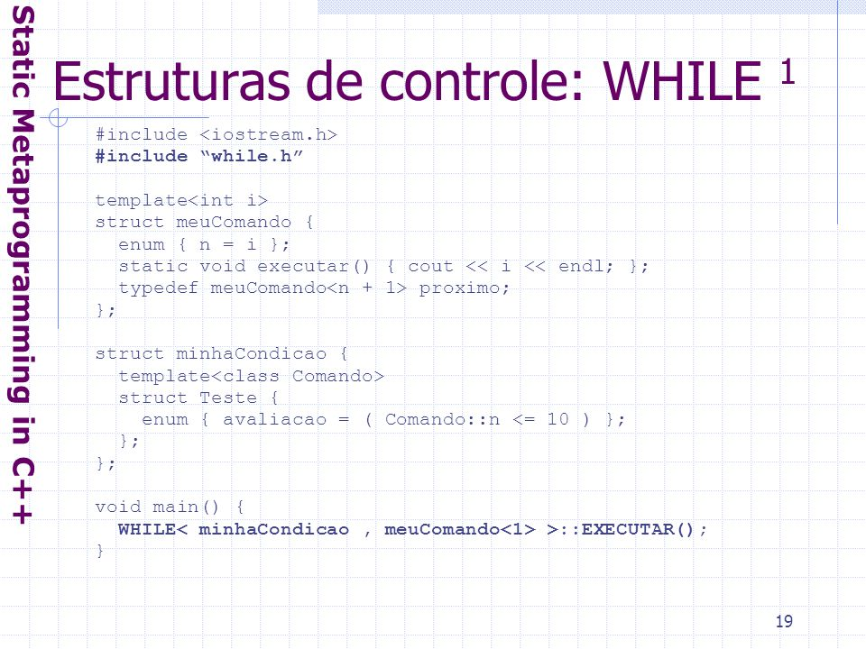 19 Estruturas de controle: WHILE 1 Static Metaprogramming in C++ #include #include while.h template struct meuComando { enum { n = i }; static void executar() { cout << i << endl; }; typedef meuComando proximo; }; struct minhaCondicao { template struct Teste { enum { avaliacao = ( Comando::n <= 10 ) }; }; void main() { WHILE >::EXECUTAR(); }