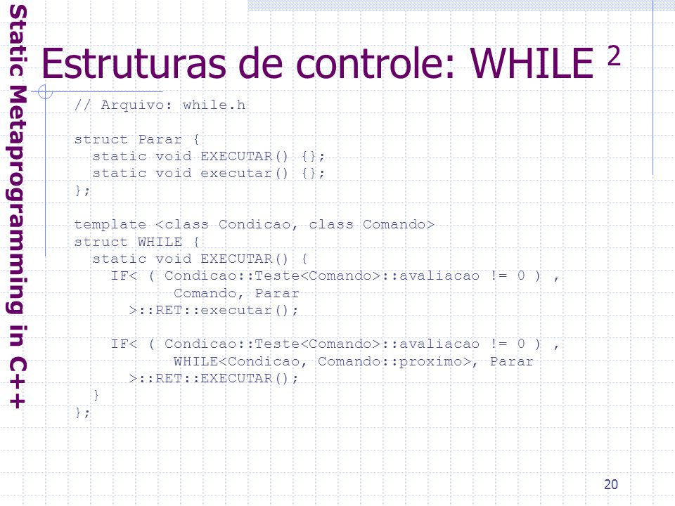 20 Estruturas de controle: WHILE 2 Static Metaprogramming in C++ // Arquivo: while.h struct Parar { static void EXECUTAR() {}; static void executar() {}; }; template struct WHILE { static void EXECUTAR() { IF ::avaliacao != 0 ), Comando, Parar >::RET::executar(); IF ::avaliacao != 0 ), WHILE, Parar >::RET::EXECUTAR(); } };