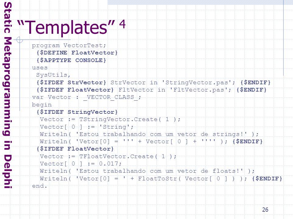 26 Templates 4 Static Metaprogramming in Delphi program VectorTest; {$DEFINE FloatVector} {$APPTYPE CONSOLE} uses SysUtils, {$IFDEF StrVector} StrVector in StringVector.pas ; {$ENDIF} {$IFDEF FloatVector} FltVector in FltVector.pas ; {$ENDIF} var Vector : _VECTOR_CLASS_; begin {$IFDEF StringVector} Vector := TStringVector.Create( 1 ); Vector[ 0 ] := String ; Writeln( Estou trabalhando com um vetor de strings! ); Writeln( Vetor[0] = + Vector[ 0 ] + ); {$ENDIF} {$IFDEF FloatVector} Vector := TFloatVector.Create( 1 ); Vector[ 0 ] := 0.017; Writeln( Estou trabalhando com um vetor de floats! ); Writeln( Vetor[0] = + FloatToStr( Vector[ 0 ] ) ); {$ENDIF} end.