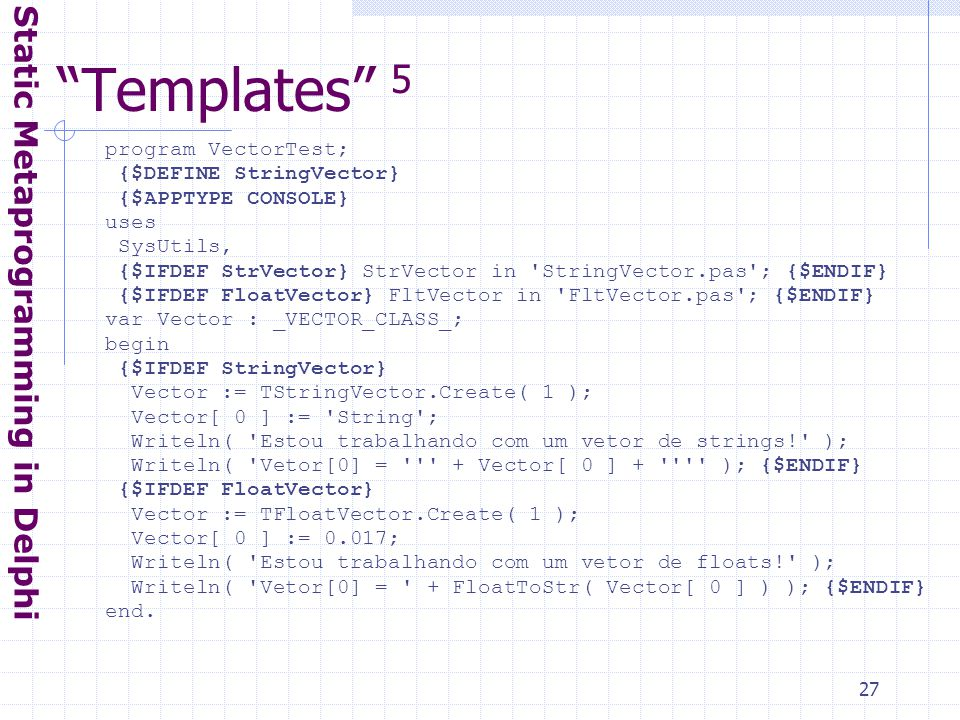 27 Templates 5 Static Metaprogramming in Delphi program VectorTest; {$DEFINE StringVector} {$APPTYPE CONSOLE} uses SysUtils, {$IFDEF StrVector} StrVector in StringVector.pas ; {$ENDIF} {$IFDEF FloatVector} FltVector in FltVector.pas ; {$ENDIF} var Vector : _VECTOR_CLASS_; begin {$IFDEF StringVector} Vector := TStringVector.Create( 1 ); Vector[ 0 ] := String ; Writeln( Estou trabalhando com um vetor de strings! ); Writeln( Vetor[0] = + Vector[ 0 ] + ); {$ENDIF} {$IFDEF FloatVector} Vector := TFloatVector.Create( 1 ); Vector[ 0 ] := 0.017; Writeln( Estou trabalhando com um vetor de floats! ); Writeln( Vetor[0] = + FloatToStr( Vector[ 0 ] ) ); {$ENDIF} end.