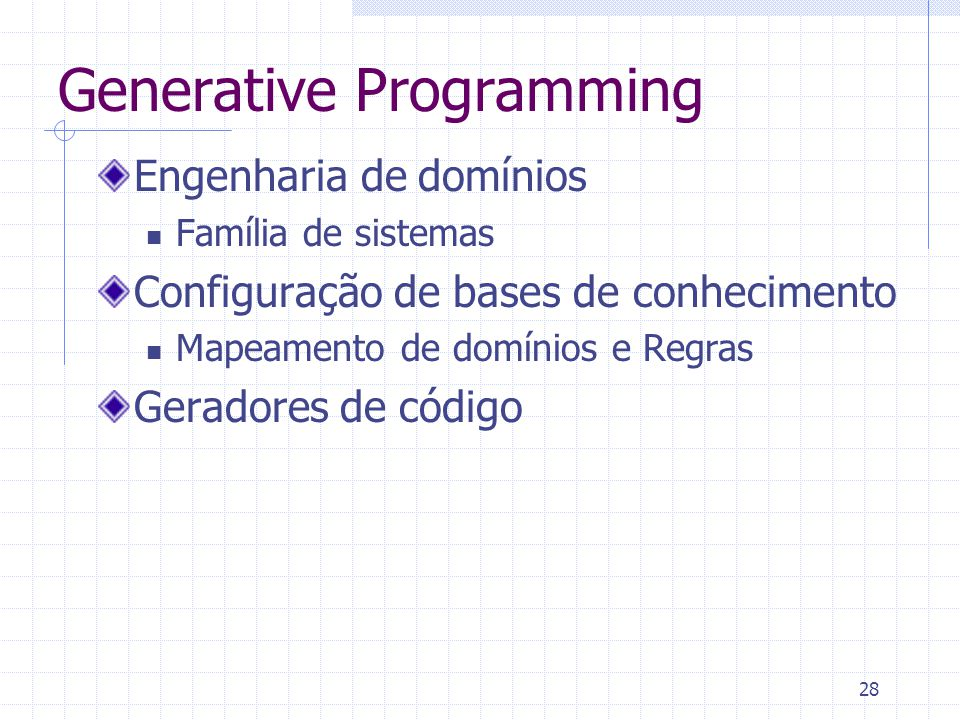 28 Engenharia de domínios Família de sistemas Configuração de bases de conhecimento Mapeamento de domínios e Regras Geradores de código Generative Programming