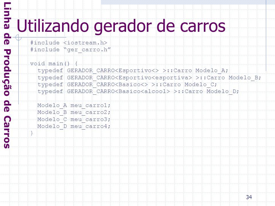 34 Utilizando gerador de carros Linha de Produção de Carros #include #include ger_carro.h void main() { typedef GERADOR_CARRO >::Carro Modelo_A; typedef GERADOR_CARRO >::Carro Modelo_B; typedef GERADOR_CARRO >::Carro Modelo_C; typedef GERADOR_CARRO >::Carro Modelo_D; Modelo_A meu_carro1; Modelo_B meu_carro2; Modelo_C meu_carro3; Modelo_D meu_carro4; }