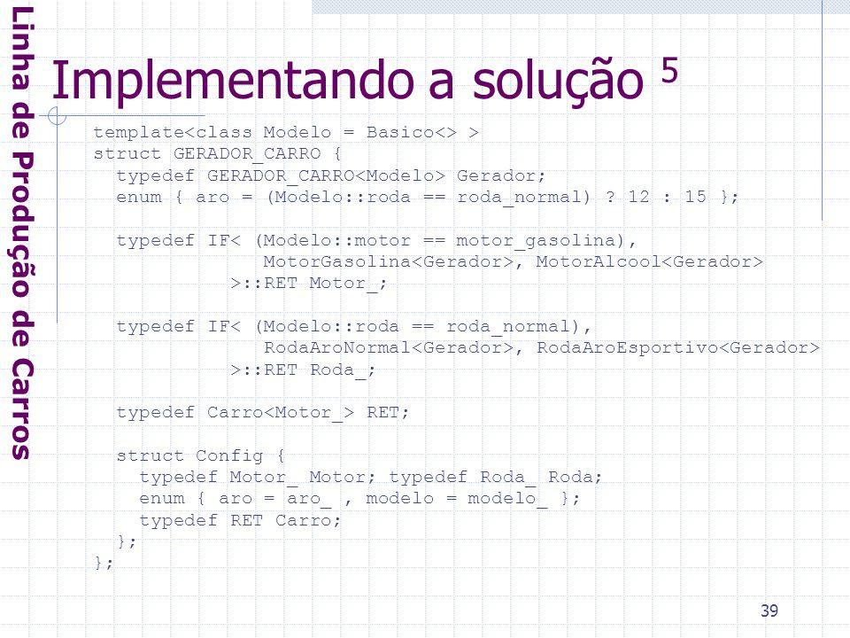 39 Implementando a solução 5 Linha de Produção de Carros template > struct GERADOR_CARRO { typedef GERADOR_CARRO Gerador; enum { aro = (Modelo::roda == roda_normal) .