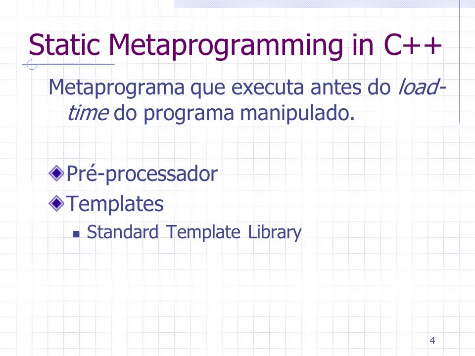 4 Static Metaprogramming in C++ Metaprograma que executa antes do load- time do programa manipulado.