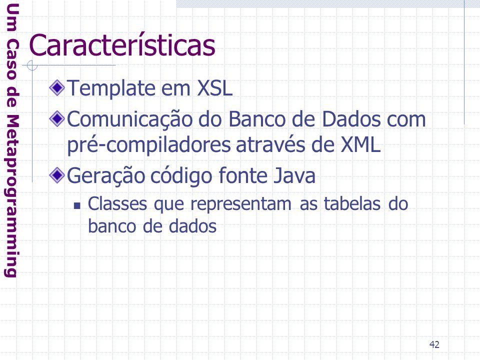 42 Características Template em XSL Comunicação do Banco de Dados com pré-compiladores através de XML Geração código fonte Java Classes que representam as tabelas do banco de dados Um Caso de Metaprogramming