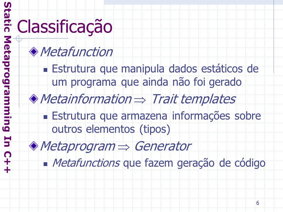 6 Classificação Metafunction Estrutura que manipula dados estáticos de um programa que ainda não foi gerado Metainformation  Trait templates Estrutura que armazena informações sobre outros elementos (tipos) Metaprogram  Generator Metafunctions que fazem geração de código Static Metaprogramming In C++