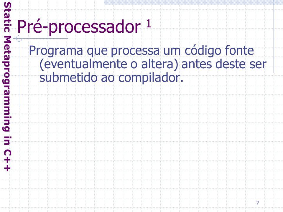 8 Pré-processador 2 Static Metaprogramming in C++ #include #define SOUnix void main() { #ifdef SOUnix cout << SO Unix << endl; #else cout << SO Not Unix - MS-Windows? << endl; #endif }