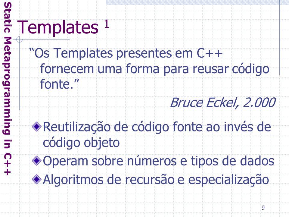 9 Templates 1 Static Metaprogramming in C++ Os Templates presentes em C++ fornecem uma forma para reusar código fonte. Bruce Eckel, 2.000 Reutilização de código fonte ao invés de código objeto Operam sobre números e tipos de dados Algoritmos de recursão e especialização