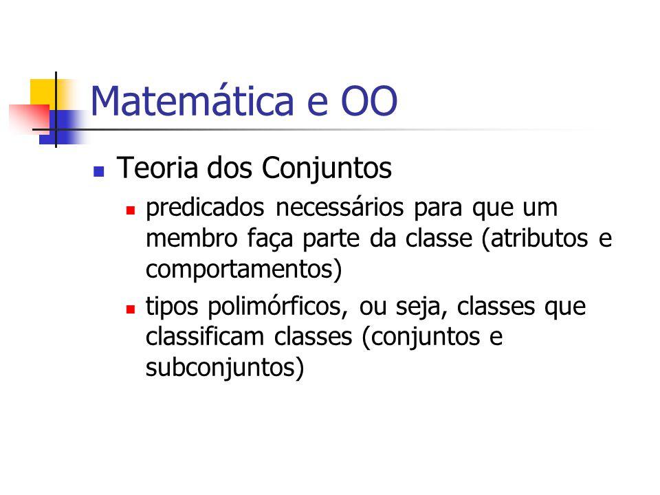 Matemática e OO Teoria dos Conjuntos predicados necessários para que um membro faça parte da classe (atributos e comportamentos) tipos polimórficos, ou seja, classes que classificam classes (conjuntos e subconjuntos)