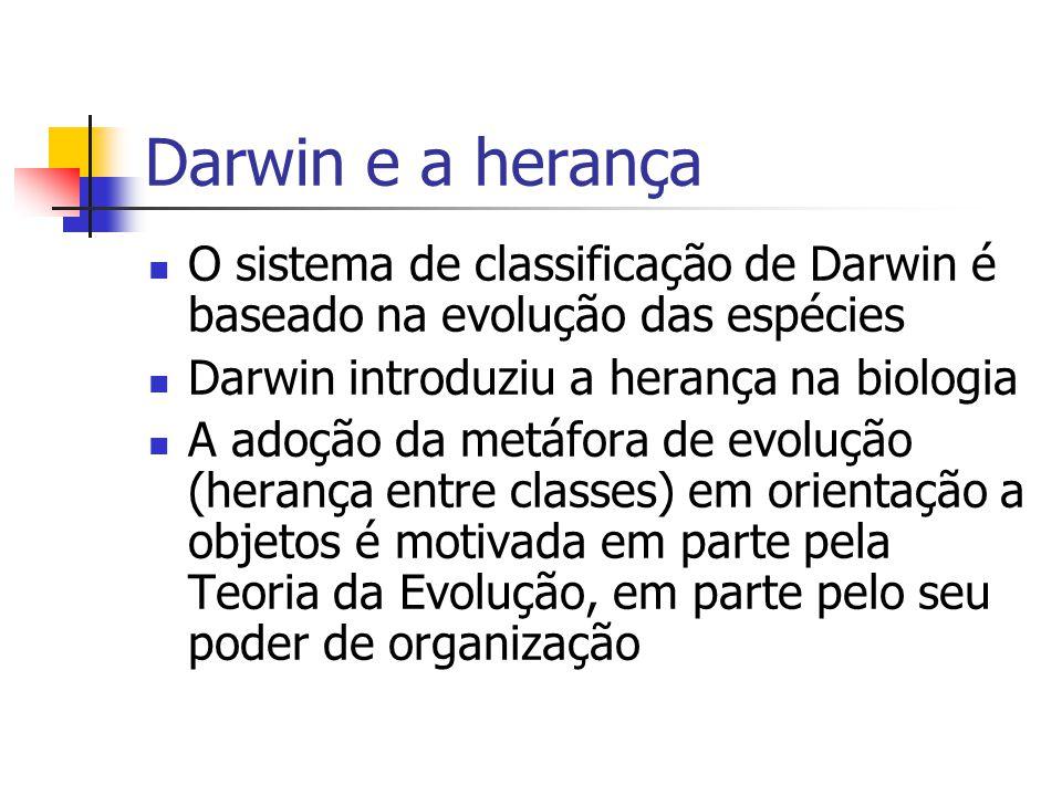 Darwin e a herança O sistema de classificação de Darwin é baseado na evolução das espécies Darwin introduziu a herança na biologia A adoção da metáfora de evolução (herança entre classes) em orientação a objetos é motivada em parte pela Teoria da Evolução, em parte pelo seu poder de organização