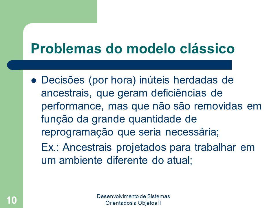 Desenvolvimento de Sistemas Orientados a Objetos II 10 Problemas do modelo clássico Decisões (por hora) inúteis herdadas de ancestrais, que geram deficiências de performance, mas que não são removidas em função da grande quantidade de reprogramação que seria necessária; Ex.: Ancestrais projetados para trabalhar em um ambiente diferente do atual;