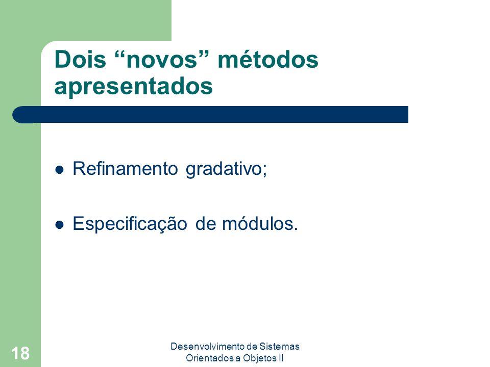 Desenvolvimento de Sistemas Orientados a Objetos II 18 Dois novos métodos apresentados Refinamento gradativo; Especificação de módulos.