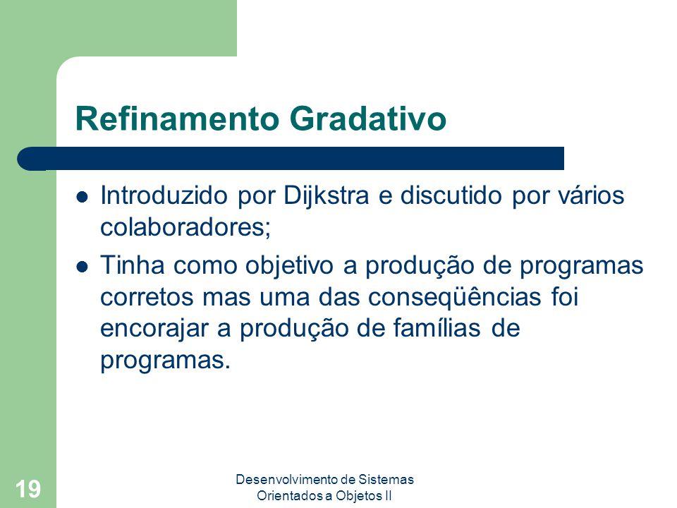 Desenvolvimento de Sistemas Orientados a Objetos II 19 Refinamento Gradativo Introduzido por Dijkstra e discutido por vários colaboradores; Tinha como objetivo a produção de programas corretos mas uma das conseqüências foi encorajar a produção de famílias de programas.