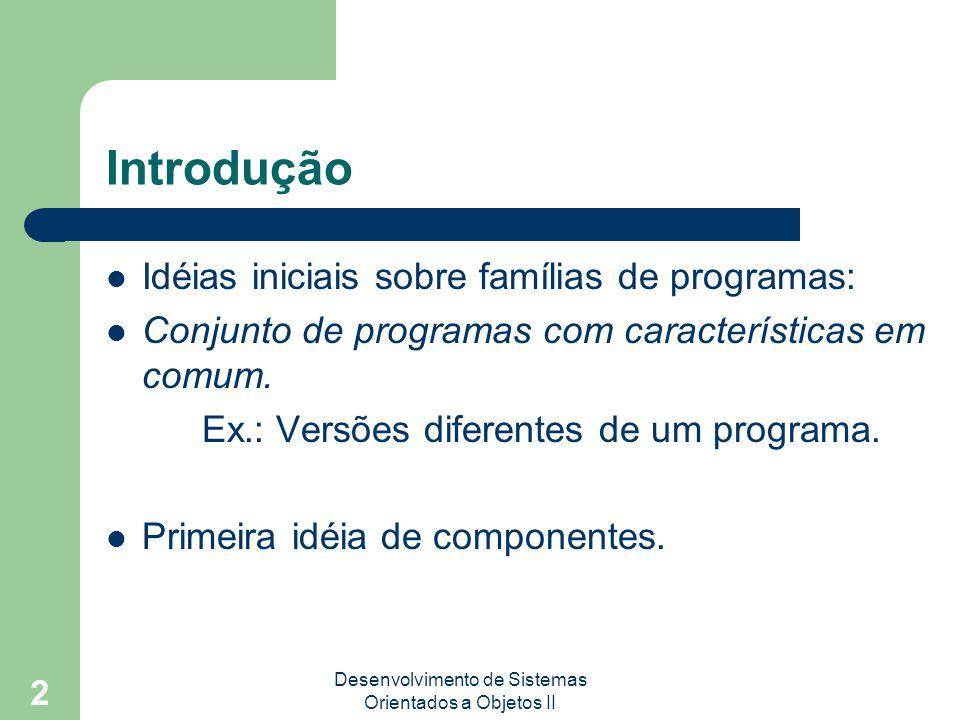 Desenvolvimento de Sistemas Orientados a Objetos II 2 Introdução Idéias iniciais sobre famílias de programas: Conjunto de programas com característicasem comum.