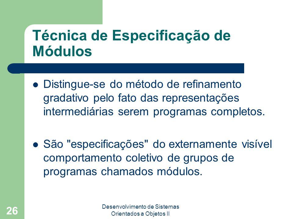 Desenvolvimento de Sistemas Orientados a Objetos II 26 Técnica de Especificação de Módulos Distingue-se do método de refinamento gradativo pelo fato das representações intermediárias serem programas completos.