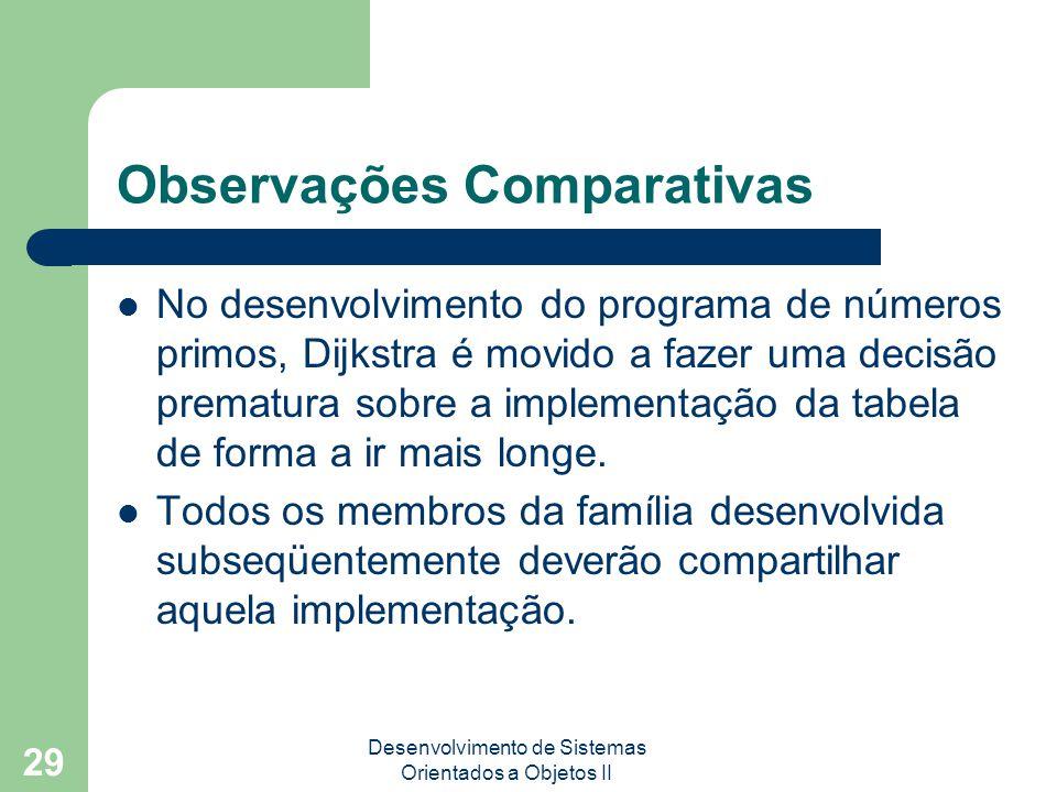 Desenvolvimento de Sistemas Orientados a Objetos II 29 Observações Comparativas No desenvolvimento do programa de números primos, Dijkstra é movido a fazer uma decisão prematura sobre a implementação da tabela de forma a ir mais longe.