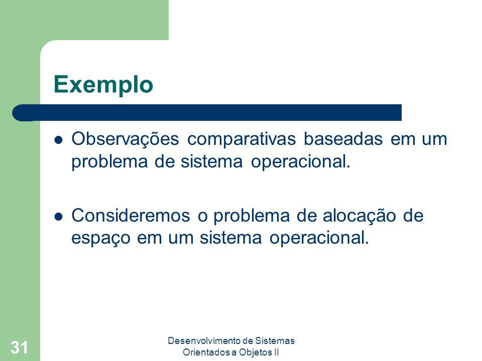 Desenvolvimento de Sistemas Orientados a Objetos II 31 Exemplo Observações comparativas baseadas em um problema de sistema operacional.