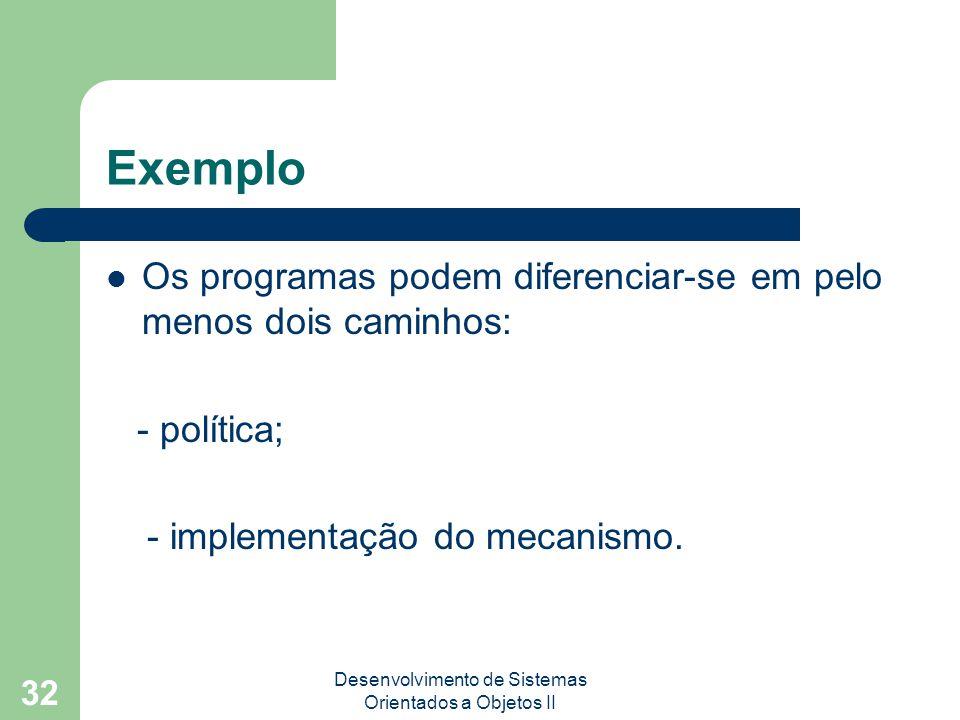Desenvolvimento de Sistemas Orientados a Objetos II 32 Exemplo Os programas podem diferenciar-se em pelo menos dois caminhos: - política; - implementação do mecanismo.
