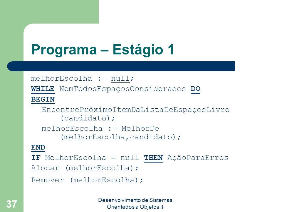 Desenvolvimento de Sistemas Orientados a Objetos II 37 Programa – Estágio 1 melhorEscolha := null; WHILE NemTodosEspaçosConsiderados DO BEGIN EncontrePróximoItemDaListaDeEspaçosLivre (candidato); melhorEscolha := MelhorDe (melhorEscolha,candidato); END IF MelhorEscolha = null THEN AçãoParaErros Alocar (melhorEscolha); Remover (melhorEscolha);