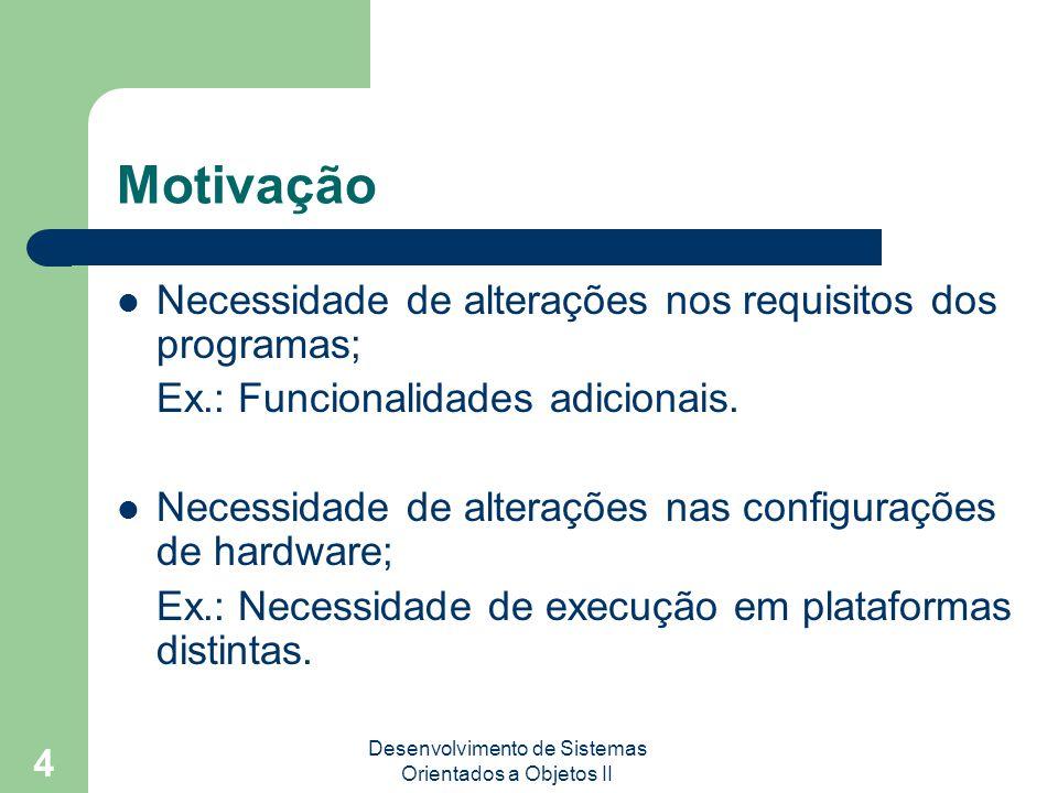 Desenvolvimento de Sistemas Orientados a Objetos II 4 Motivação Necessidade de alterações nos requisitos dos programas; Ex.: Funcionalidades adicionais.