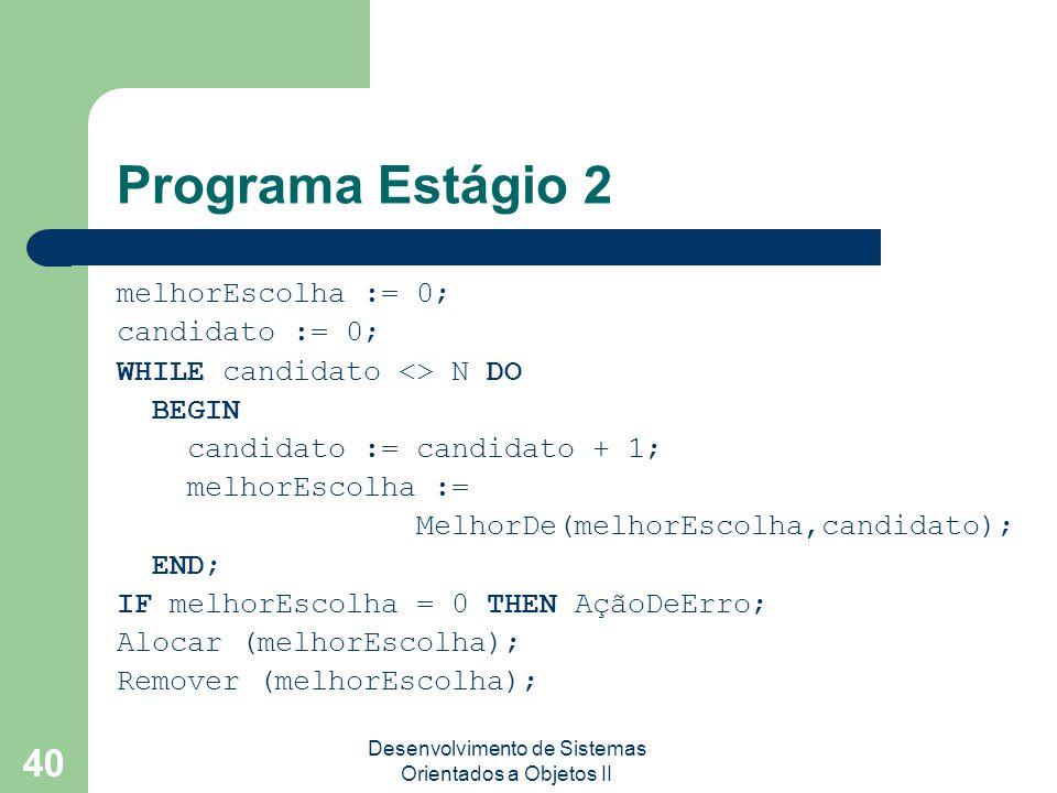 Desenvolvimento de Sistemas Orientados a Objetos II 40 Programa Estágio 2 melhorEscolha := 0; candidato := 0; WHILE candidato <> N DO BEGIN candidato := candidato + 1; melhorEscolha := MelhorDe(melhorEscolha,candidato); END; IF melhorEscolha = 0 THEN AçãoDeErro; Alocar (melhorEscolha); Remover (melhorEscolha);