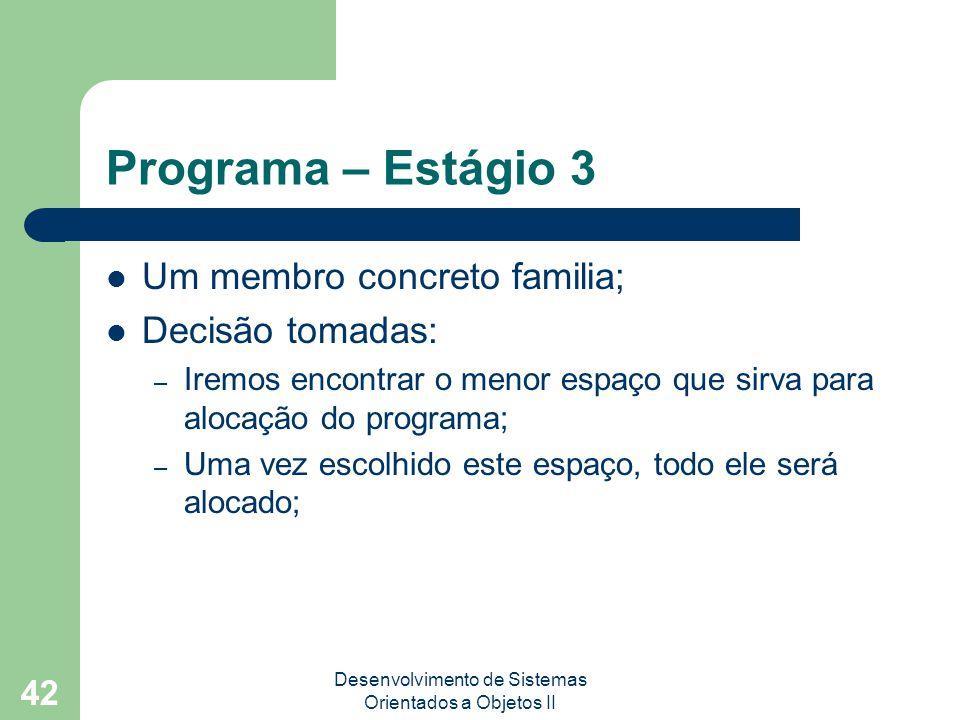 Desenvolvimento de Sistemas Orientados a Objetos II 42 Programa – Estágio 3 Um membro concreto familia; Decisão tomadas: – Iremos encontrar o menor espaço que sirva para alocação do programa; – Uma vez escolhido este espaço, todo ele será alocado;