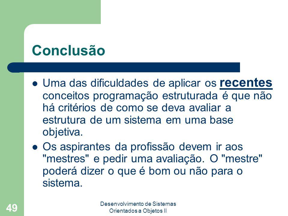 Desenvolvimento de Sistemas Orientados a Objetos II 49 Conclusão Uma das dificuldades de aplicar os recentes conceitos programação estruturada é que não há critérios de como se deva avaliar a estrutura de um sistema em uma base objetiva.