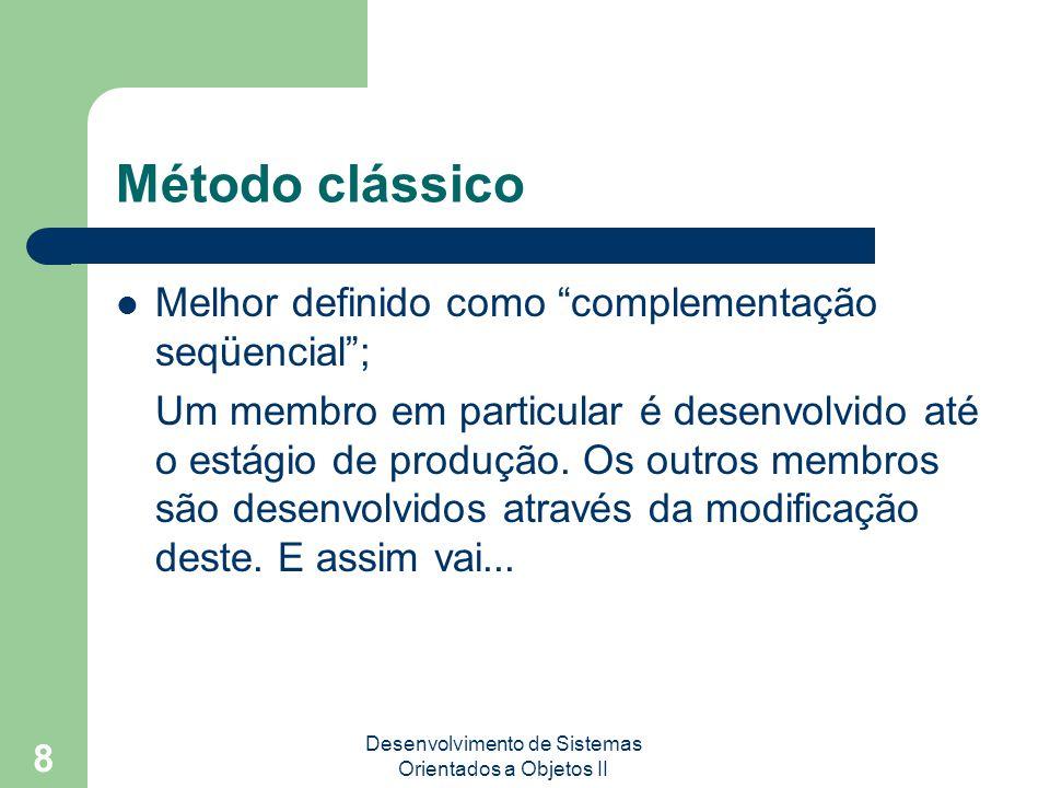 Desenvolvimento de Sistemas Orientados a Objetos II 8 Método clássico Melhor definido como complementação seqüencial ; Um membro em particular é desenvolvido até o estágio de produção.