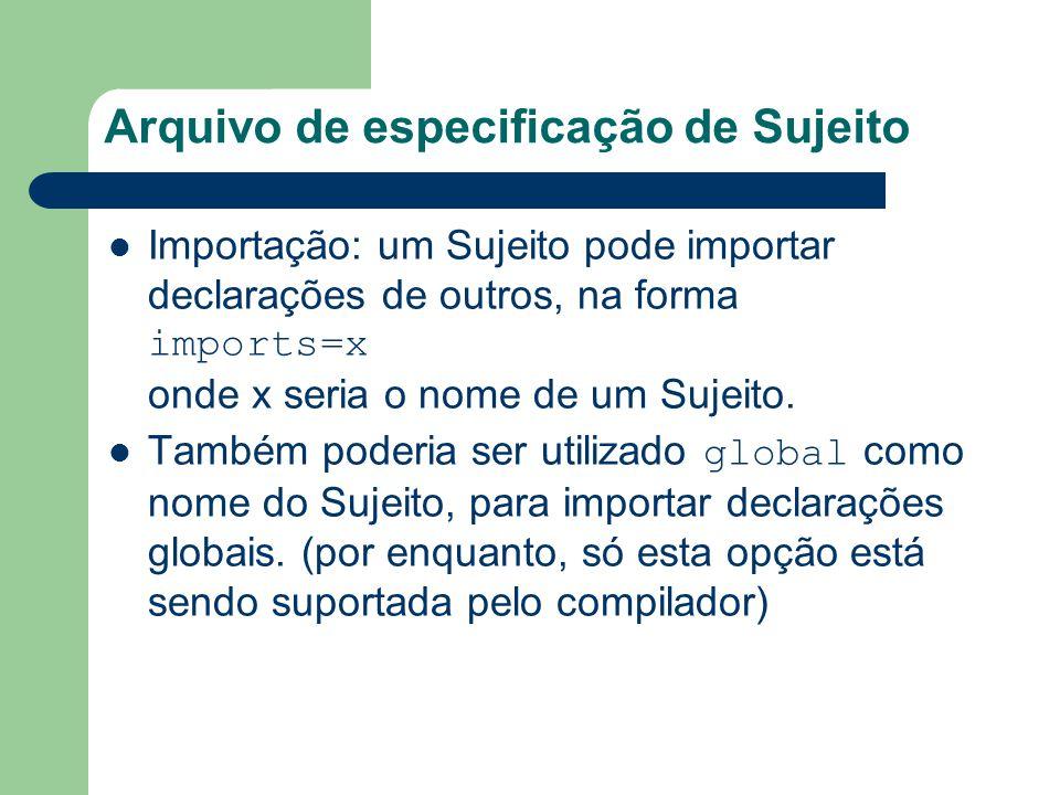 Arquivo de especificação de Sujeito Importação: um Sujeito pode importar declarações de outros, na forma imports=x onde x seria o nome de um Sujeito.