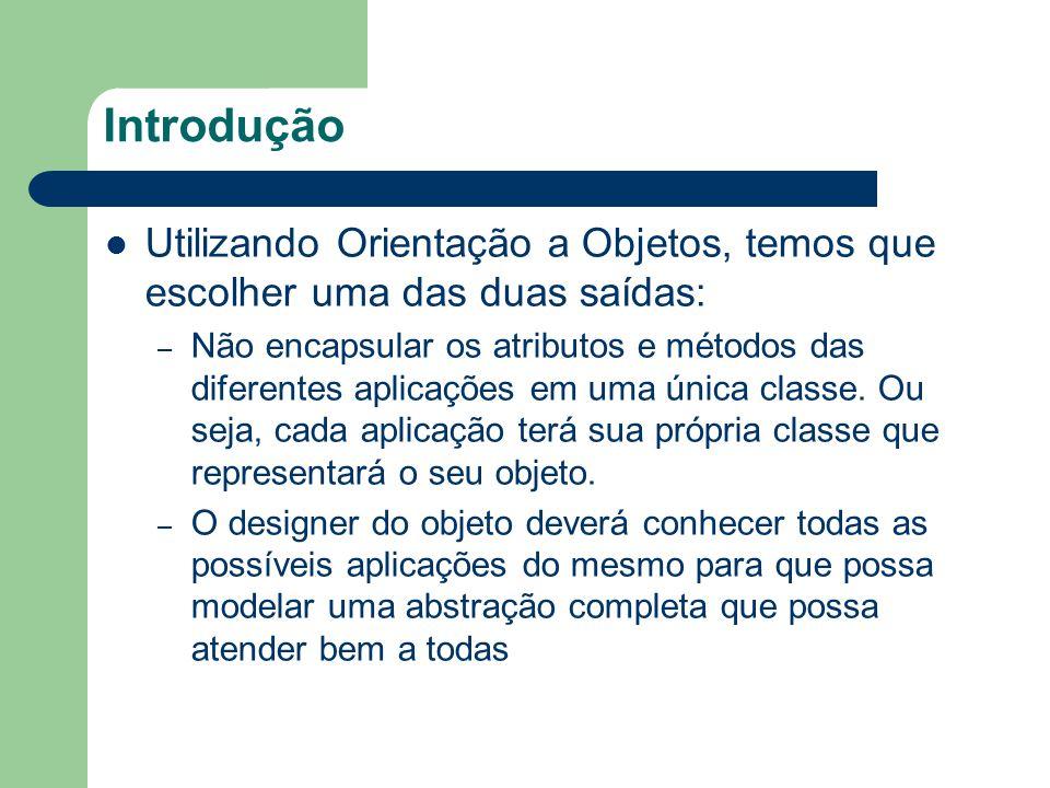 Introdução Utilizando Orientação a Objetos, temos que escolher uma das duas saídas: – Não encapsular os atributos e métodos das diferentes aplicações em uma única classe.