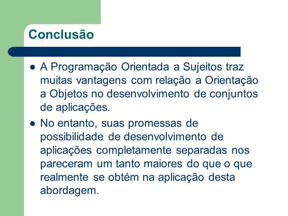 Conclusão A Programação Orientada a Sujeitos traz muitas vantagens com relação a Orientação a Objetos no desenvolvimento de conjuntos de aplicações. N