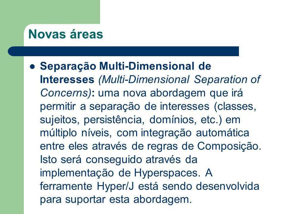 Novas áreas Separação Multi-Dimensional de Interesses (Multi-Dimensional Separation of Concerns): uma nova abordagem que irá permitir a separação de interesses (classes, sujeitos, persistência, domínios, etc.) em múltiplo níveis, com integração automática entre eles através de regras de Composição.