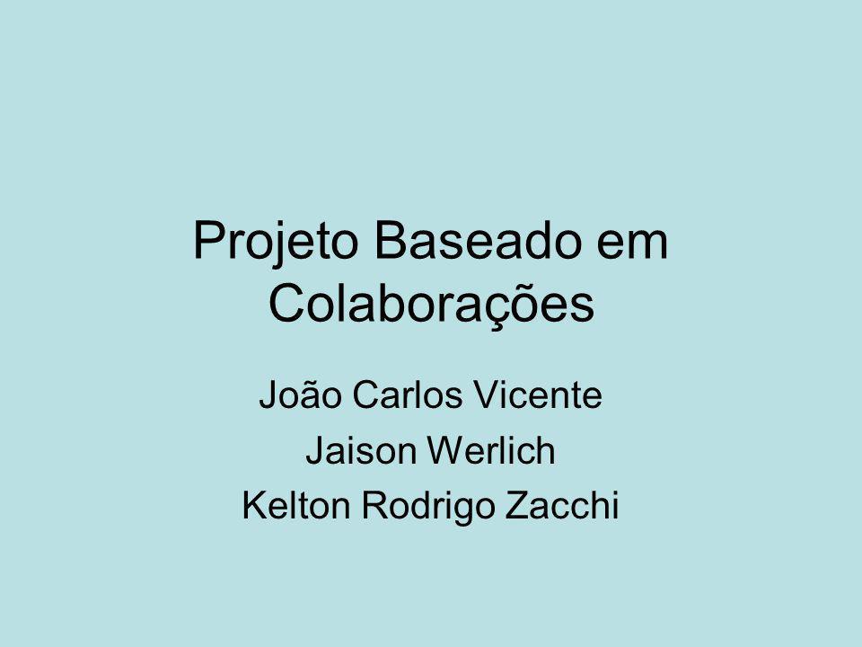 Projeto Baseado em Colaborações João Carlos Vicente Jaison Werlich Kelton Rodrigo Zacchi