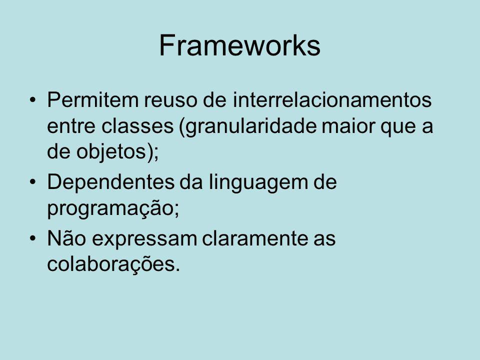 Frameworks Permitem reuso de interrelacionamentos entre classes (granularidade maior que a de objetos); Dependentes da linguagem de programação; Não e