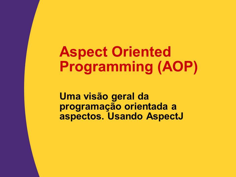 Aspect Oriented Programming (AOP) Uma visão geral da programação orientada a aspectos. Usando AspectJ