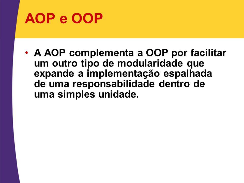 AOP e OOP A AOP complementa a OOP por facilitar um outro tipo de modularidade que expande a implementação espalhada de uma responsabilidade dentro de