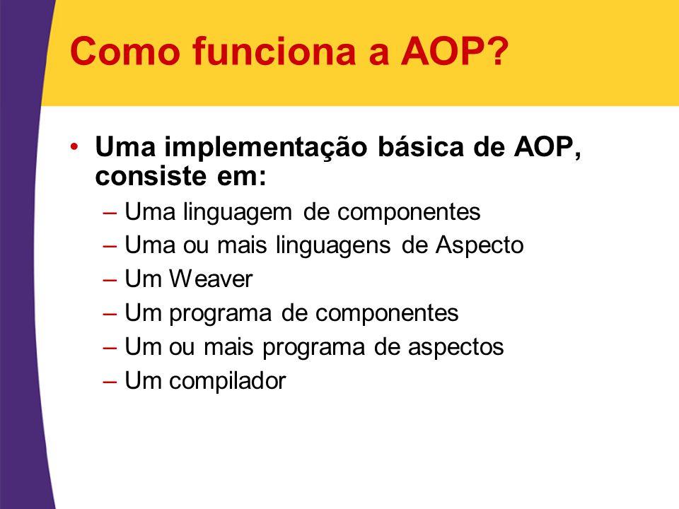 Como funciona a AOP? Uma implementação básica de AOP, consiste em: –Uma linguagem de componentes –Uma ou mais linguagens de Aspecto –Um Weaver –Um pro