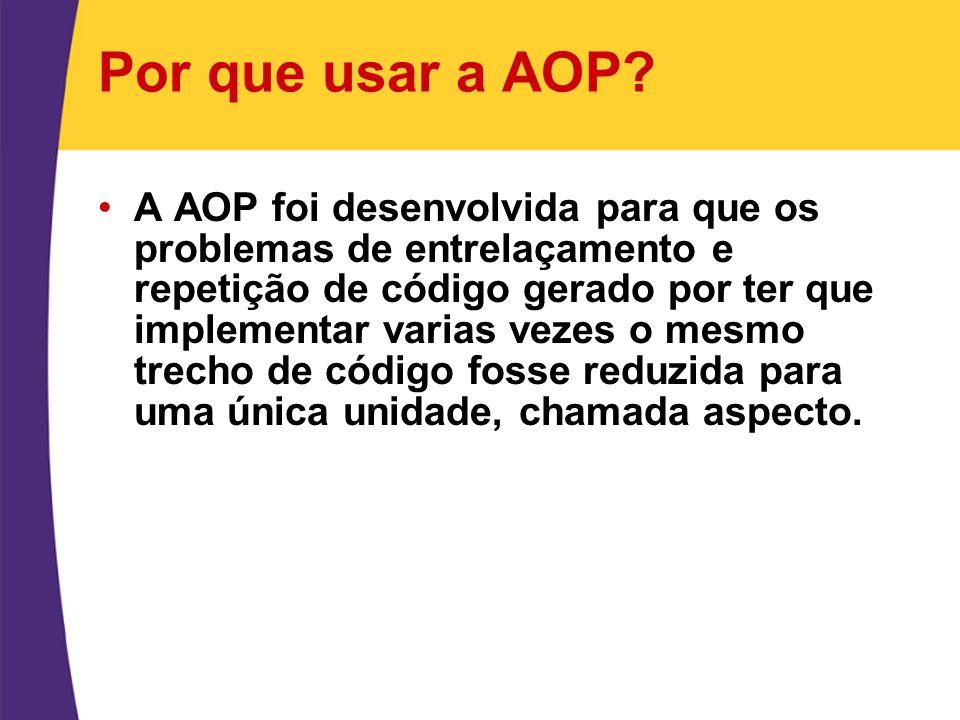 Por que usar a AOP? A AOP foi desenvolvida para que os problemas de entrelaçamento e repetição de código gerado por ter que implementar varias vezes o