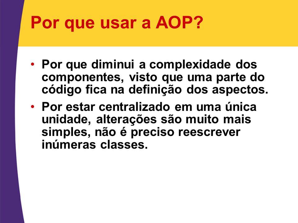 Por que usar a AOP? Por que diminui a complexidade dos componentes, visto que uma parte do código fica na definição dos aspectos. Por estar centraliza