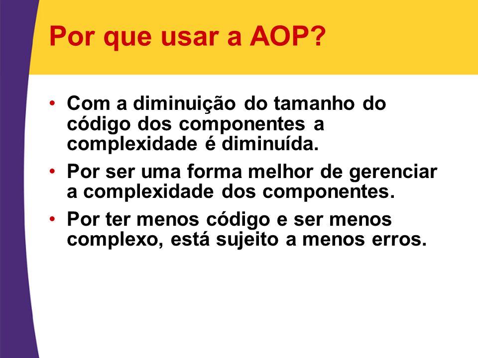 Por que usar a AOP? Com a diminuição do tamanho do código dos componentes a complexidade é diminuída. Por ser uma forma melhor de gerenciar a complexi