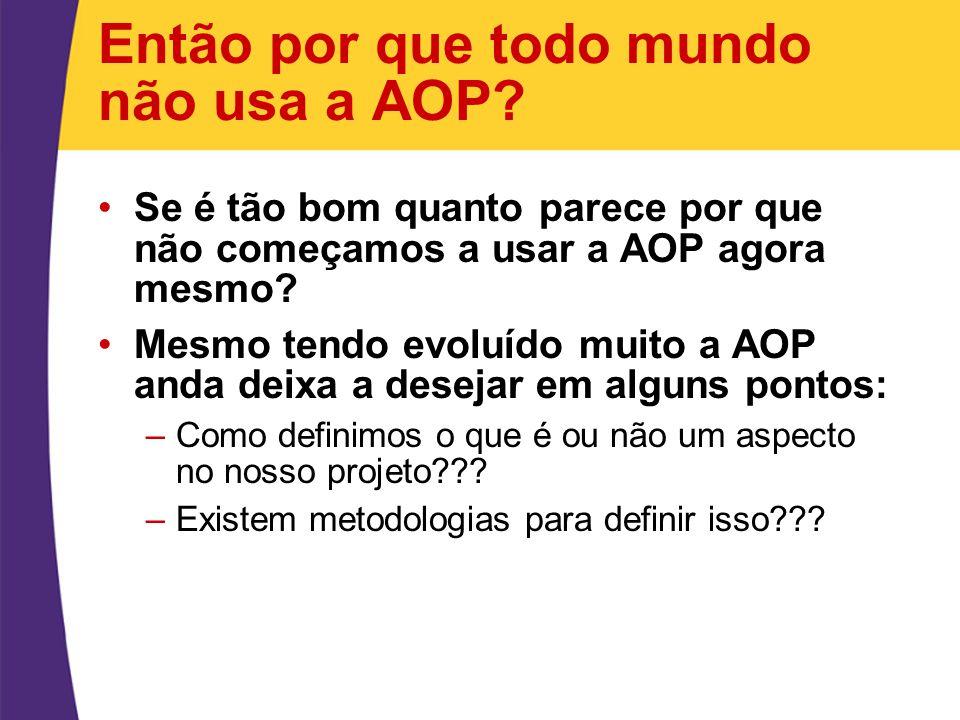 Então por que todo mundo não usa a AOP? Se é tão bom quanto parece por que não começamos a usar a AOP agora mesmo? Mesmo tendo evoluído muito a AOP an