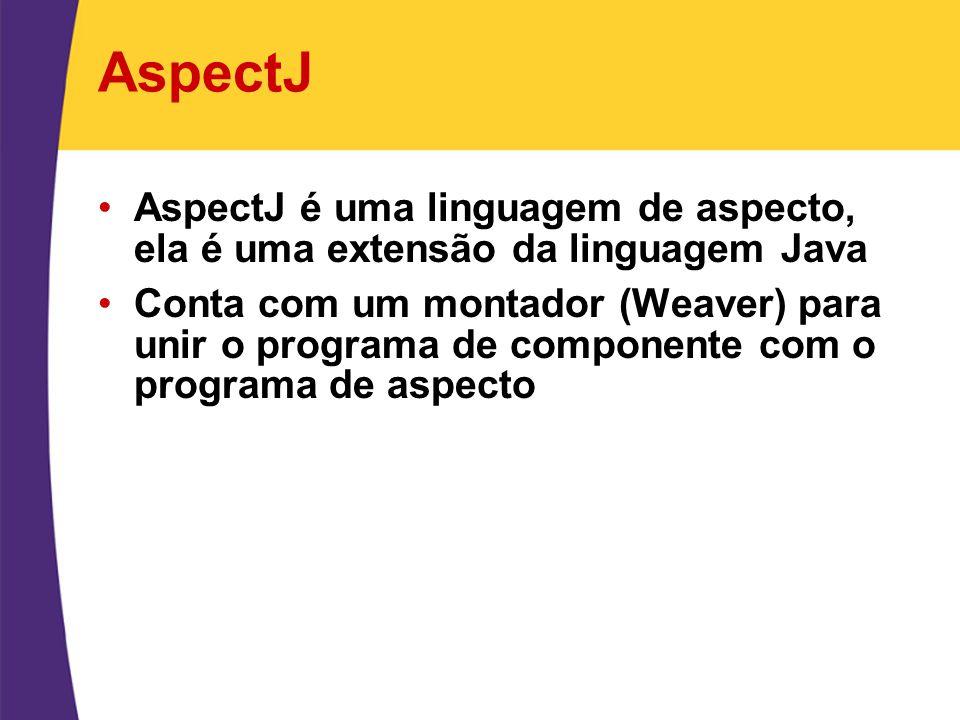 AspectJ AspectJ é uma linguagem de aspecto, ela é uma extensão da linguagem Java Conta com um montador (Weaver) para unir o programa de componente com
