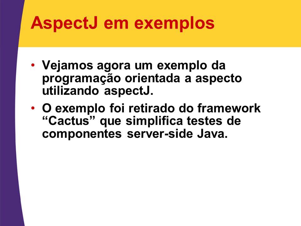 """AspectJ em exemplos Vejamos agora um exemplo da programação orientada a aspecto utilizando aspectJ. O exemplo foi retirado do framework """"Cactus"""" que s"""