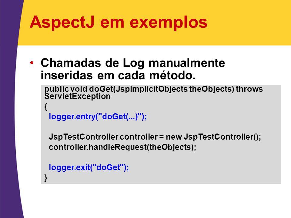 AspectJ em exemplos Chamadas de Log manualmente inseridas em cada método. public void doGet(JspImplicitObjects theObjects) throws ServletException { l
