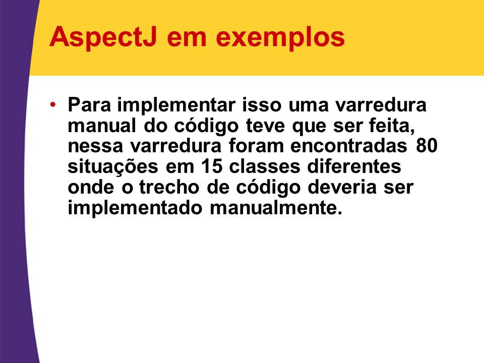 AspectJ em exemplos Para implementar isso uma varredura manual do código teve que ser feita, nessa varredura foram encontradas 80 situações em 15 clas