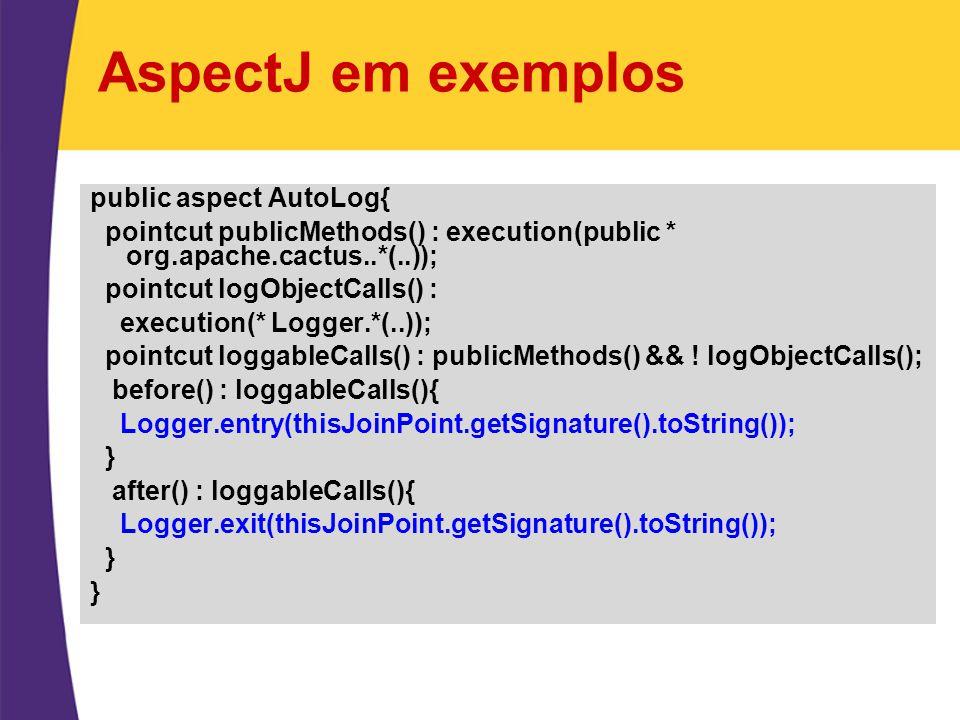 AspectJ em exemplos public aspect AutoLog{ pointcut publicMethods() : execution(public * org.apache.cactus..*(..)); pointcut logObjectCalls() : execut