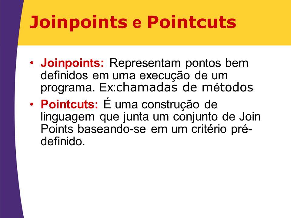 Joinpoints e Pointcuts Joinpoints: Representam pontos bem definidos em uma execução de um programa. Ex: chamadas de m é todos Pointcuts: É uma constru