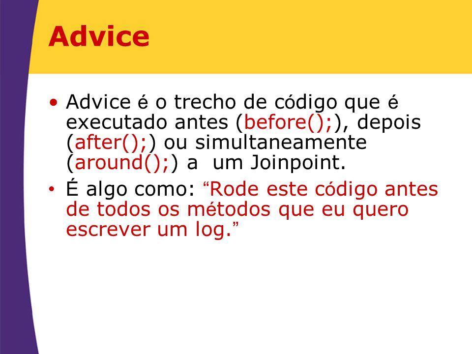 Advice Advice é o trecho de c ó digo que é executado antes (before();), depois (after();) ou simultaneamente (around();) a um Joinpoint. É algo como: