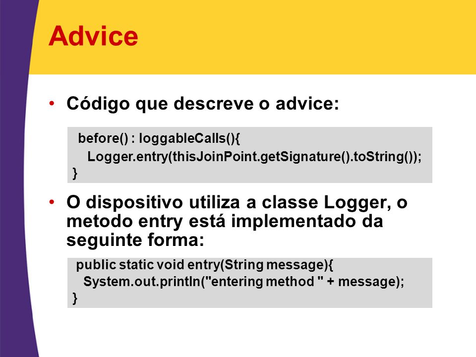 Advice Código que descreve o advice: O dispositivo utiliza a classe Logger, o metodo entry está implementado da seguinte forma: before() : loggableCalls(){ Logger.entry(thisJoinPoint.getSignature().toString()); } public static void entry(String message){ System.out.println( entering method + message); }